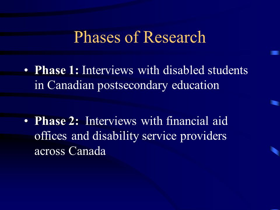 Phases of Research Phase 1:Phase 1: Interviews with disabled students in Canadian postsecondary education Phase 2:Phase 2: Interviews with financial aid offices and disability service providers across Canada