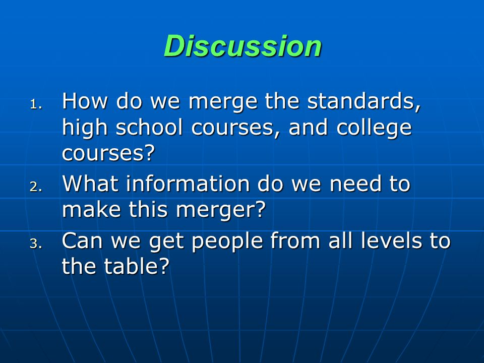 Discussion 1.How do we merge the standards, high school courses, and college courses.