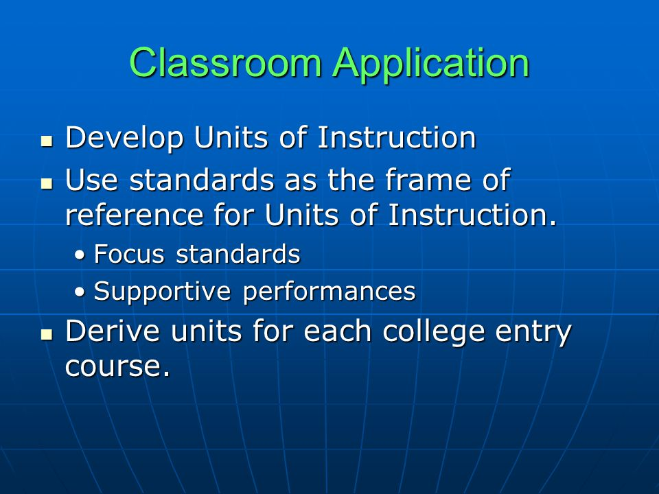 Classroom Application Develop Units of Instruction Develop Units of Instruction Use standards as the frame of reference for Units of Instruction.