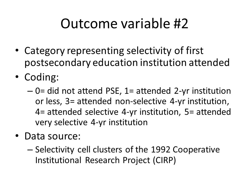Outcome variable #2 Category representing selectivity of first postsecondary education institution attended Coding: – 0= did not attend PSE, 1= attended 2-yr institution or less, 3= attended non-selective 4-yr institution, 4= attended selective 4-yr institution, 5= attended very selective 4-yr institution Data source: – Selectivity cell clusters of the 1992 Cooperative Institutional Research Project (CIRP)