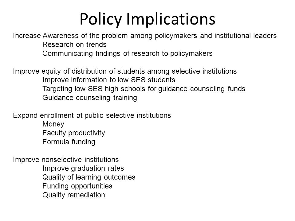 Policy Implications Increase Awareness of the problem among policymakers and institutional leaders Research on trends Communicating findings of research to policymakers Improve equity of distribution of students among selective institutions Improve information to low SES students Targeting low SES high schools for guidance counseling funds Guidance counseling training Expand enrollment at public selective institutions Money Faculty productivity Formula funding Improve nonselective institutions Improve graduation rates Quality of learning outcomes Funding opportunities Quality remediation