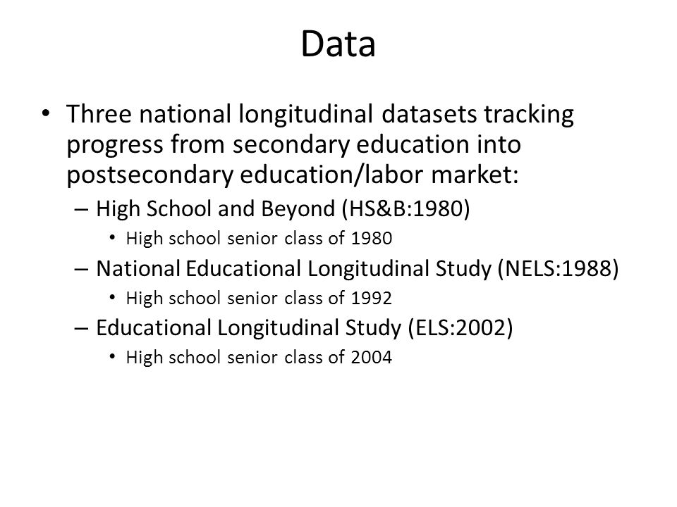 Data Three national longitudinal datasets tracking progress from secondary education into postsecondary education/labor market: – High School and Beyond (HS&B:1980) High school senior class of 1980 – National Educational Longitudinal Study (NELS:1988) High school senior class of 1992 – Educational Longitudinal Study (ELS:2002) High school senior class of 2004