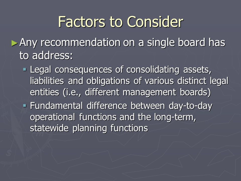 Factors to Consider ► Any recommendation on a single board has to address:  Legal consequences of consolidating assets, liabilities and obligations of various distinct legal entities (i.e., different management boards)  Fundamental difference between day-to-day operational functions and the long-term, statewide planning functions