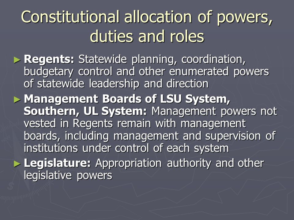 Constitutional allocation of powers, duties and roles ► Regents: Statewide planning, coordination, budgetary control and other enumerated powers of statewide leadership and direction ► Management Boards of LSU System, Southern, UL System: Management powers not vested in Regents remain with management boards, including management and supervision of institutions under control of each system ► Legislature: Appropriation authority and other legislative powers