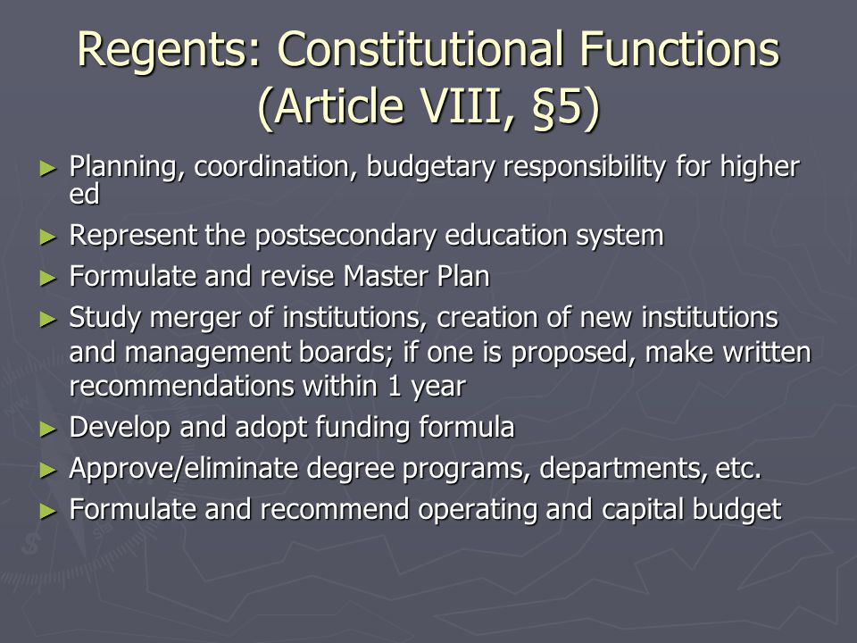 Regents: Constitutional Functions (Article VIII, §5) ► Planning, coordination, budgetary responsibility for higher ed ► Represent the postsecondary education system ► Formulate and revise Master Plan ► Study merger of institutions, creation of new institutions and management boards; if one is proposed, make written recommendations within 1 year ► Develop and adopt funding formula ► Approve/eliminate degree programs, departments, etc.