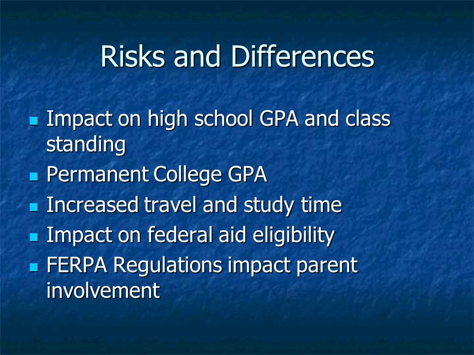 Risks and Differences Impact on high school GPA and class standing Impact on high school GPA and class standing Permanent College GPA Permanent College GPA Increased travel and study time Increased travel and study time Impact on federal aid eligibility Impact on federal aid eligibility FERPA Regulations impact parent involvement FERPA Regulations impact parent involvement
