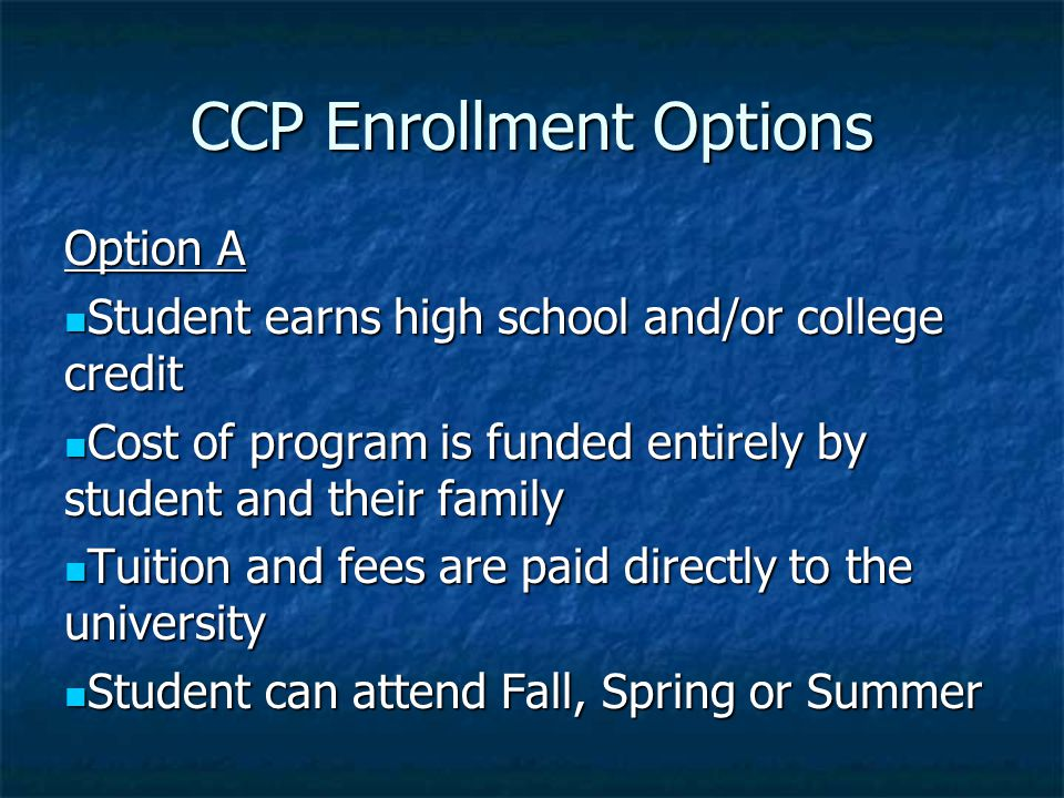 CCP Enrollment Options Option A Student earns high school and/or college credit Student earns high school and/or college credit Cost of program is funded entirely by student and their family Cost of program is funded entirely by student and their family Tuition and fees are paid directly to the university Tuition and fees are paid directly to the university Student can attend Fall, Spring or Summer Student can attend Fall, Spring or Summer