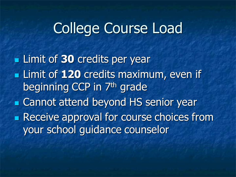 College Course Load Limit of 30 credits per year Limit of 30 credits per year Limit of 120 credits maximum, even if beginning CCP in 7 th grade Limit of 120 credits maximum, even if beginning CCP in 7 th grade Cannot attend beyond HS senior year Cannot attend beyond HS senior year Receive approval for course choices from your school guidance counselor Receive approval for course choices from your school guidance counselor