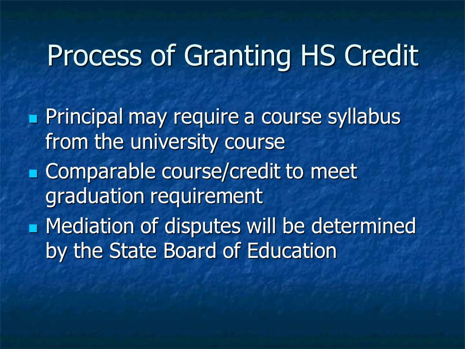 Process of Granting HS Credit Principal may require a course syllabus from the university course Principal may require a course syllabus from the university course Comparable course/credit to meet graduation requirement Comparable course/credit to meet graduation requirement Mediation of disputes will be determined by the State Board of Education Mediation of disputes will be determined by the State Board of Education