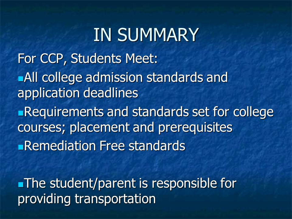 IN SUMMARY For CCP, Students Meet: All college admission standards and application deadlines All college admission standards and application deadlines Requirements and standards set for college courses; placement and prerequisites Requirements and standards set for college courses; placement and prerequisites Remediation Free standards Remediation Free standards The student/parent is responsible for providing transportation The student/parent is responsible for providing transportation