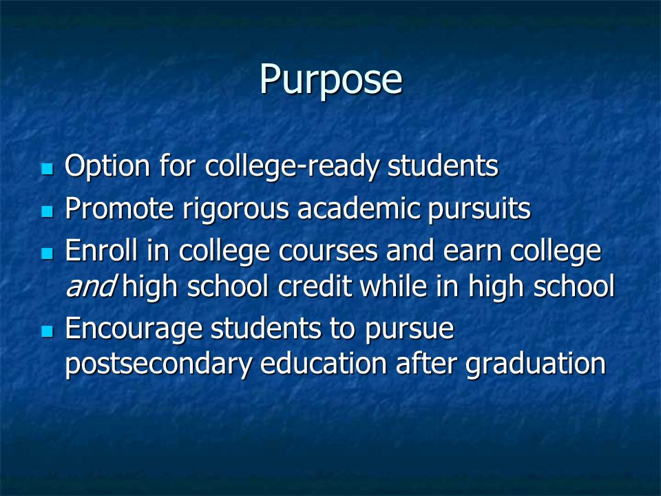 Purpose Option for college-ready students Option for college-ready students Promote rigorous academic pursuits Promote rigorous academic pursuits Enroll in college courses and earn college and high school credit while in high school Enroll in college courses and earn college and high school credit while in high school Encourage students to pursue postsecondary education after graduation Encourage students to pursue postsecondary education after graduation