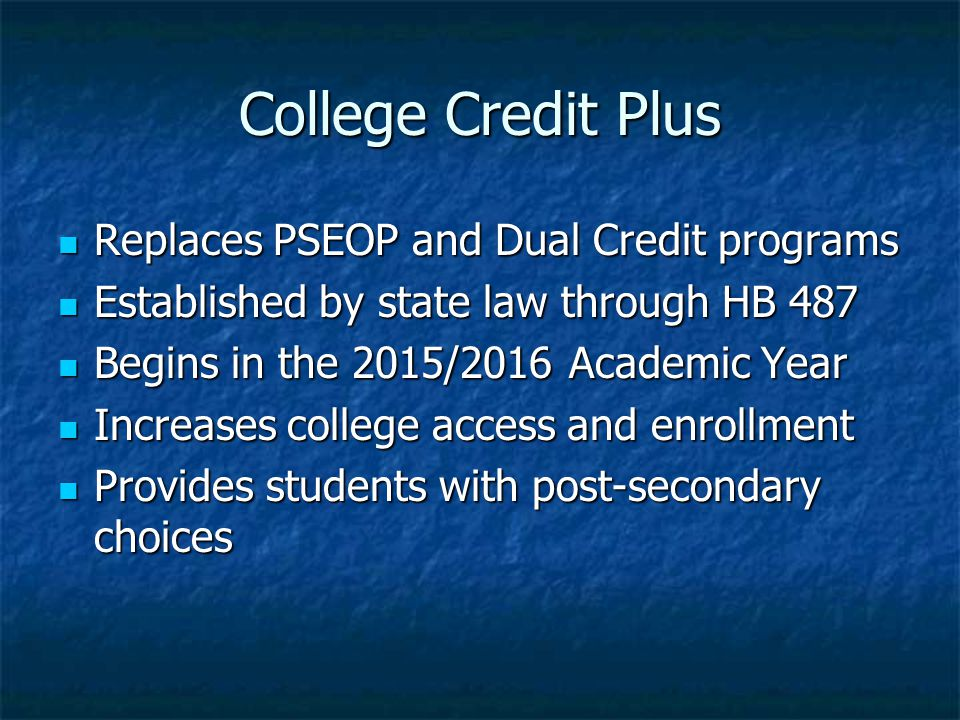 College Credit Plus Replaces PSEOP and Dual Credit programs Replaces PSEOP and Dual Credit programs Established by state law through HB 487 Established by state law through HB 487 Begins in the 2015/2016 Academic Year Begins in the 2015/2016 Academic Year Increases college access and enrollment Increases college access and enrollment Provides students with post-secondary choices Provides students with post-secondary choices