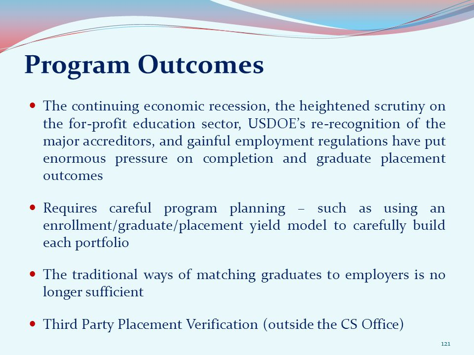 Program Outcomes The continuing economic recession, the heightened scrutiny on the for-profit education sector, USDOE's re-recognition of the major accreditors, and gainful employment regulations have put enormous pressure on completion and graduate placement outcomes Requires careful program planning – such as using an enrollment/graduate/placement yield model to carefully build each portfolio The traditional ways of matching graduates to employers is no longer sufficient Third Party Placement Verification (outside the CS Office) 121