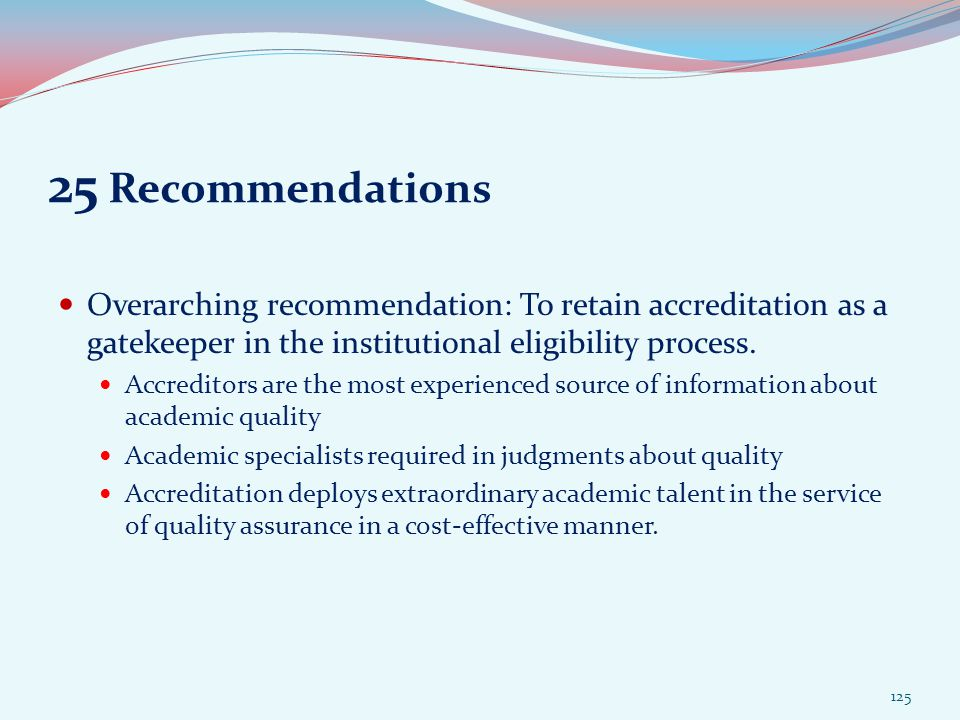 25 Recommendations Overarching recommendation: To retain accreditation as a gatekeeper in the institutional eligibility process.