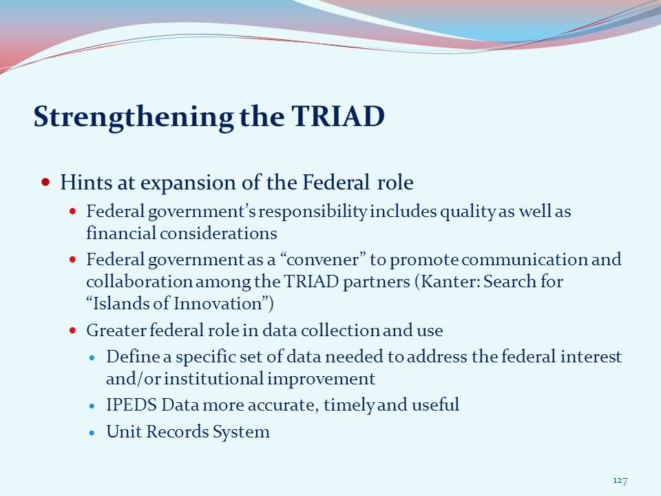 Strengthening the TRIAD Hints at expansion of the Federal role Federal government's responsibility includes quality as well as financial considerations Federal government as a convener to promote communication and collaboration among the TRIAD partners (Kanter: Search for Islands of Innovation ) Greater federal role in data collection and use Define a specific set of data needed to address the federal interest and/or institutional improvement IPEDS Data more accurate, timely and useful Unit Records System 127