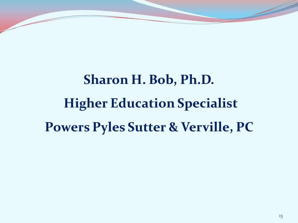 Sharon H. Bob, Ph.D. Higher Education Specialist Powers Pyles Sutter & Verville, PC 15