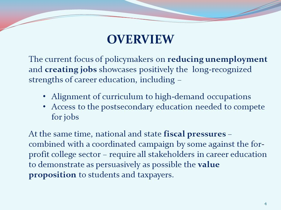 OVERVIEW The current focus of policymakers on reducing unemployment and creating jobs showcases positively the long-recognized strengths of career education, including – Alignment of curriculum to high-demand occupations Access to the postsecondary education needed to compete for jobs At the same time, national and state fiscal pressures – combined with a coordinated campaign by some against the for- profit college sector – require all stakeholders in career education to demonstrate as persuasively as possible the value proposition to students and taxpayers.