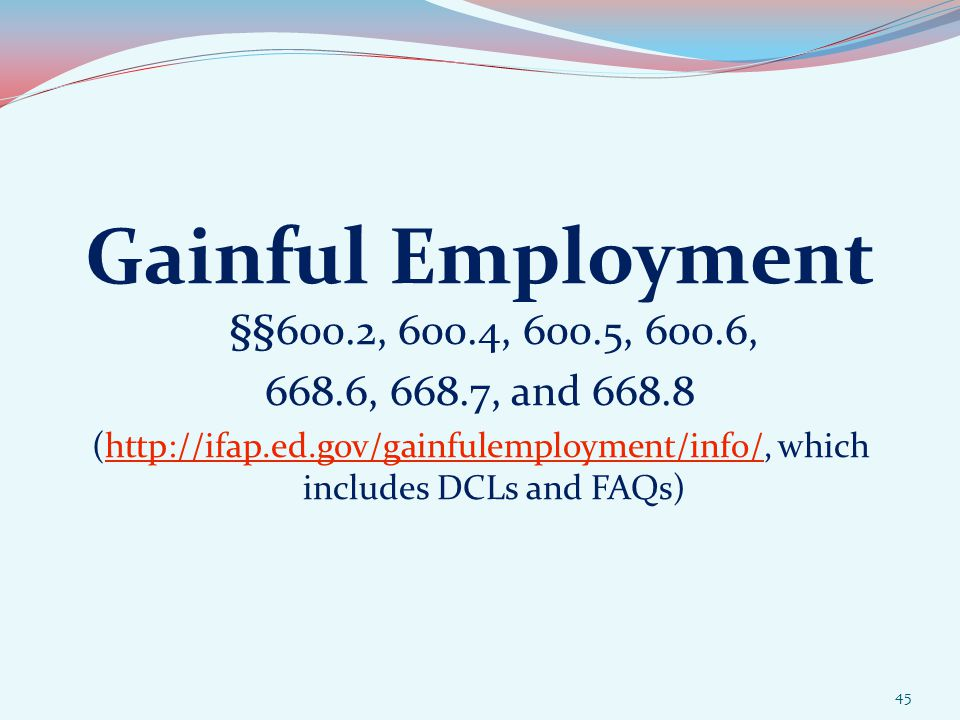 Gainful Employment §§600.2, 600.4, 600.5, 600.6, 668.6, 668.7, and 668.8 (http://ifap.ed.gov/gainfulemployment/info/, which includes DCLs and FAQs)http://ifap.ed.gov/gainfulemployment/info/ 45