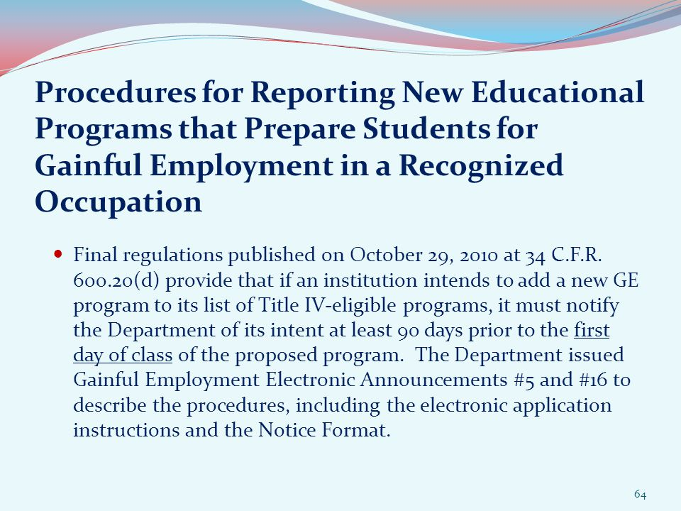Procedures for Reporting New Educational Programs that Prepare Students for Gainful Employment in a Recognized Occupation Final regulations published on October 29, 2010 at 34 C.F.R.
