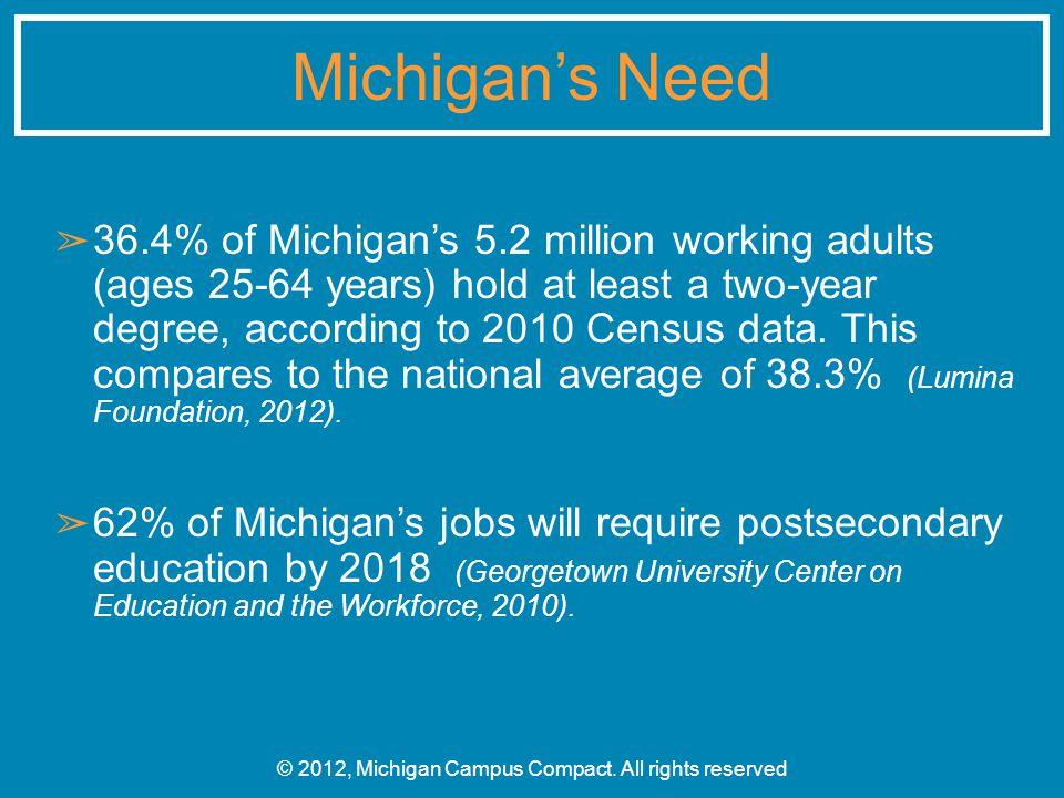 ➢ 36.4% of Michigan's 5.2 million working adults (ages 25-64 years) hold at least a two-year degree, according to 2010 Census data. This compares to t