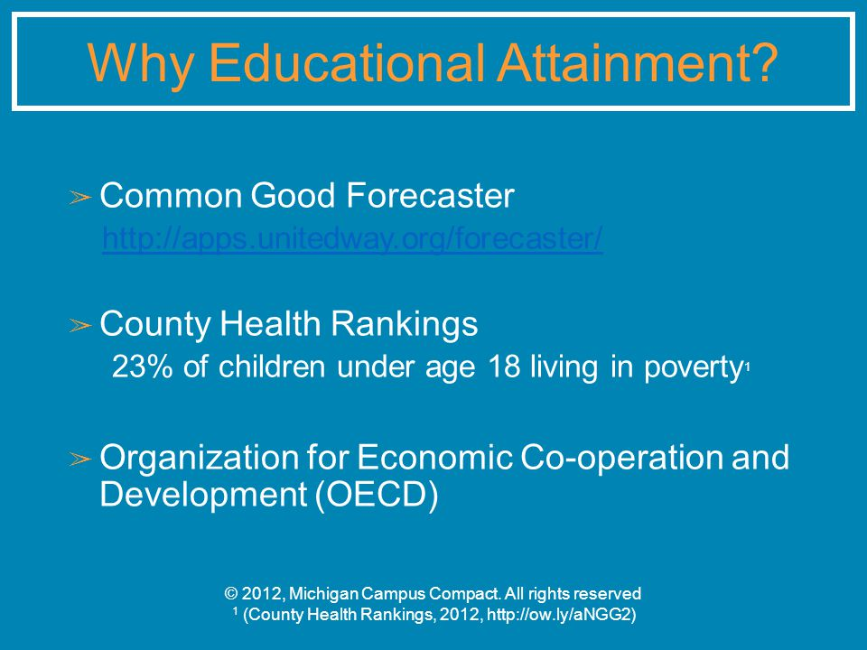 ➢ Common Good Forecaster http://apps.unitedway.org/forecaster/ ➢ County Health Rankings 23% of children under age 18 living in poverty 1 ➢ Organization for Economic Co-operation and Development (OECD) © 2012, Michigan Campus Compact.