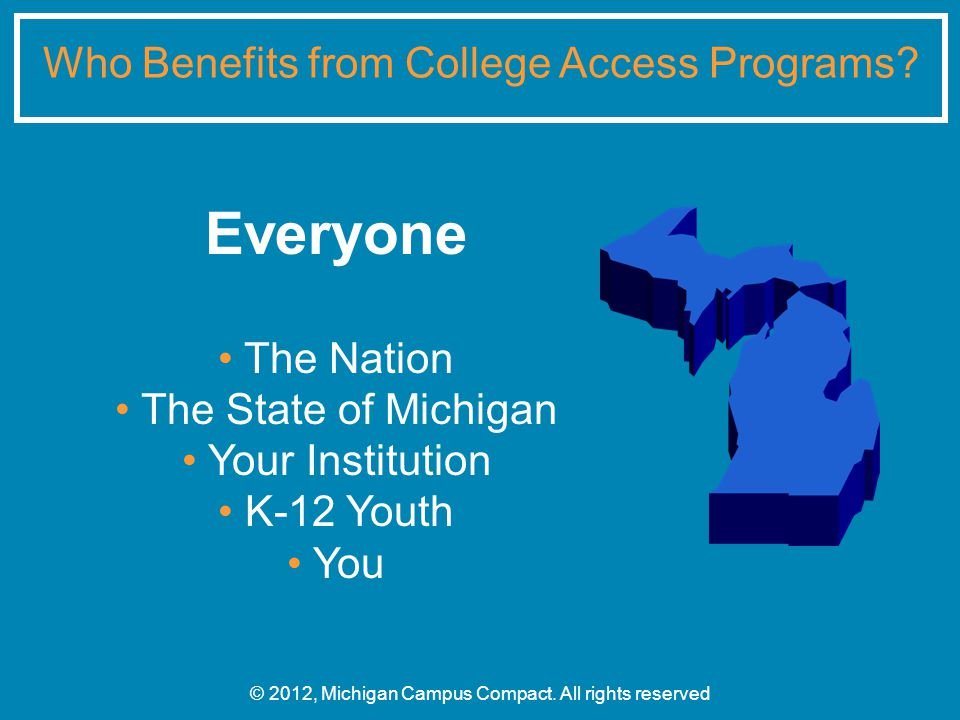 Everyone The Nation The State of Michigan Your Institution K-12 Youth You Who Benefits from College Access Programs.