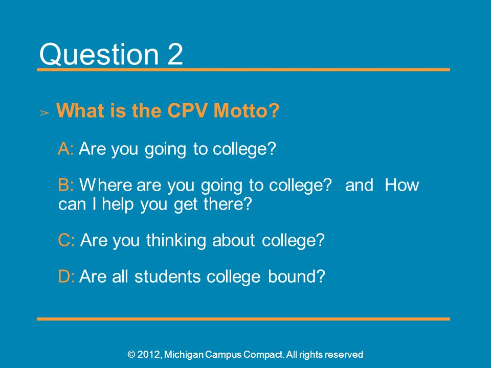 Question 2 ➢ What is the CPV Motto? A: Are you going to college? B: Where are you going to college? and How can I help you get there? C: Are you think