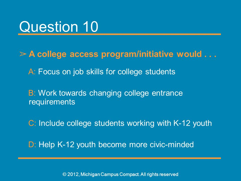 Question 10 ➢ A college access program/initiative would... A: Focus on job skills for college students B: Work towards changing college entrance requi