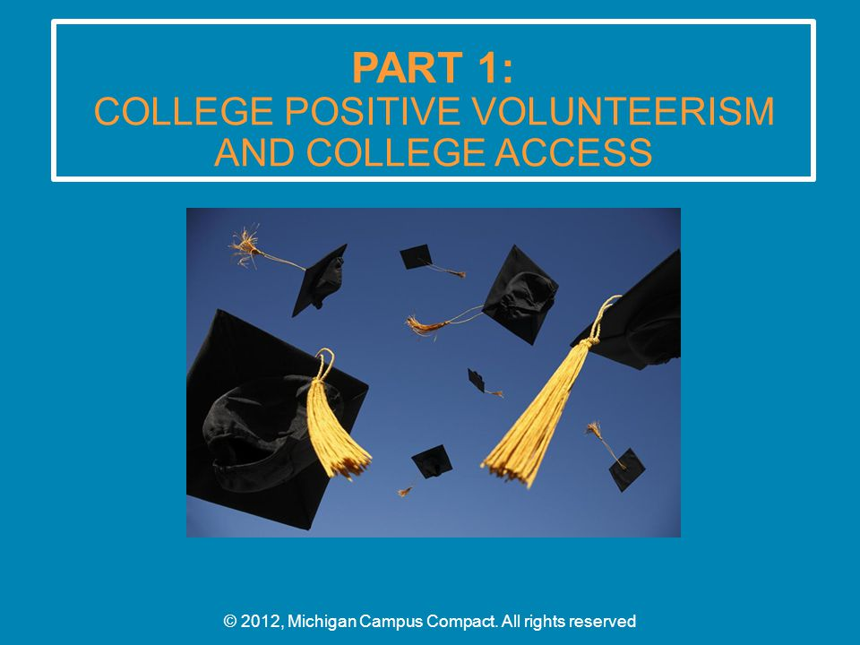 PART 1: COLLEGE POSITIVE VOLUNTEERISM AND COLLEGE ACCESS © 2012, Michigan Campus Compact.