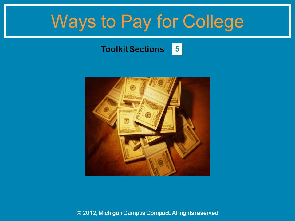 Ways to Pay for College © 2012, Michigan Campus Compact. All rights reserved Toolkit Sections 5