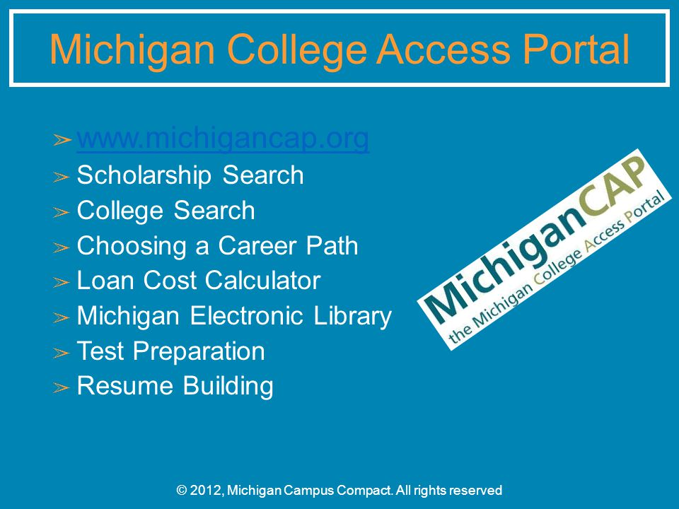 ➢ www.michigancap.org www.michigancap.org ➢ Scholarship Search ➢ College Search ➢ Choosing a Career Path ➢ Loan Cost Calculator ➢ Michigan Electronic