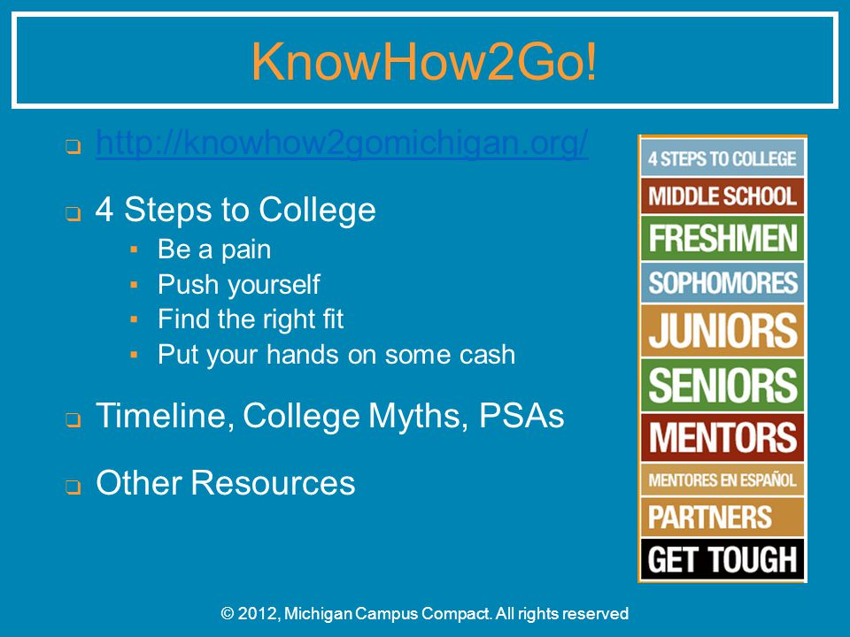 ❑ http://knowhow2gomichigan.org/ http://knowhow2gomichigan.org/ ❑ 4 Steps to College ▪ Be a pain ▪ Push yourself ▪ Find the right fit ▪ Put your hands