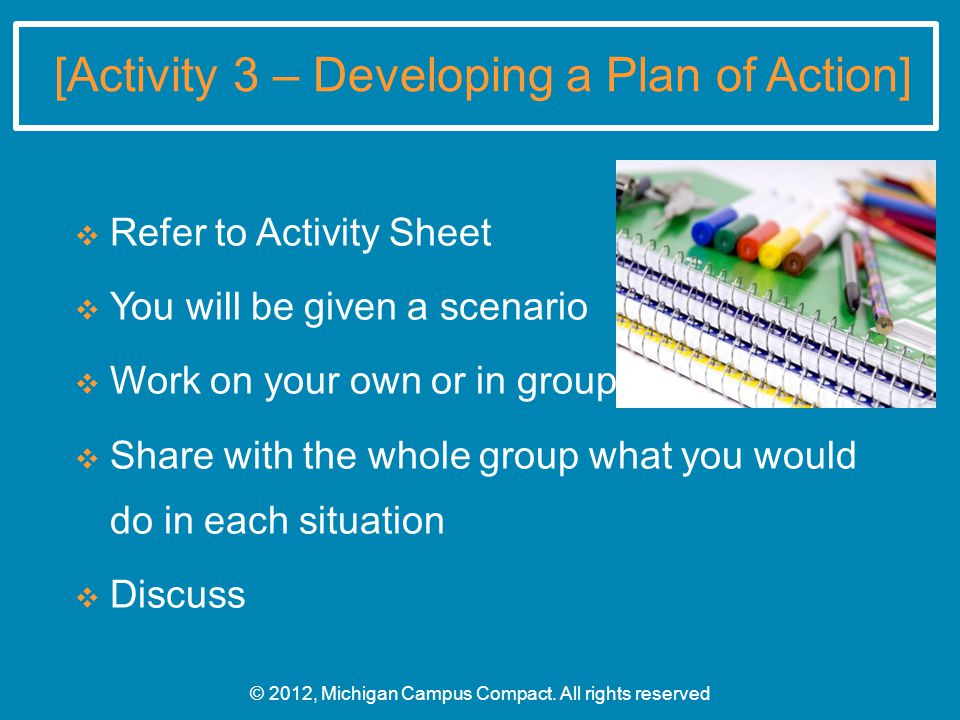 [Activity 3 – Developing a Plan of Action] ❖ Refer to Activity Sheet ❖ You will be given a scenario ❖ Work on your own or in groups ❖ Share with the whole group what you would do in each situation ❖ Discuss © 2012, Michigan Campus Compact.