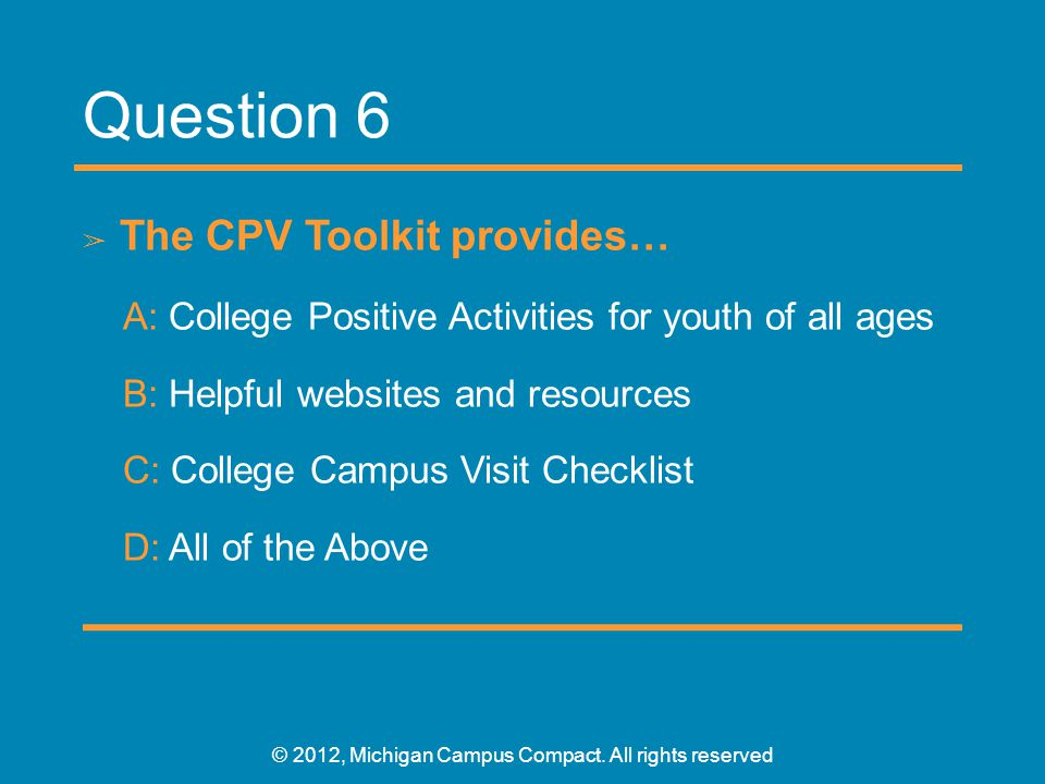 Question 6 ➢ The CPV Toolkit provides… A: College Positive Activities for youth of all ages B: Helpful websites and resources C: College Campus Visit