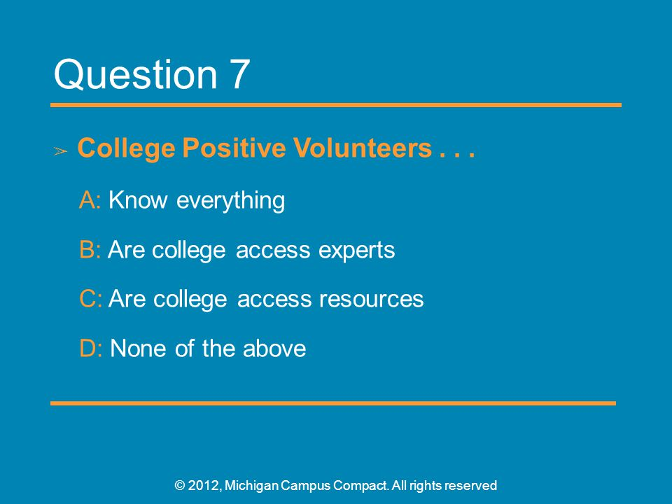 Question 7 ➢ College Positive Volunteers... A: Know everything B: Are college access experts C: Are college access resources D: None of the above © 20