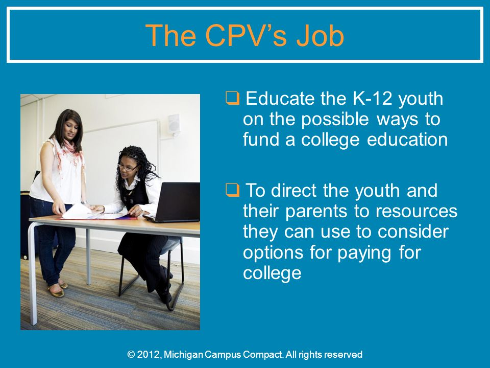 ❑ Educate the K-12 youth on the possible ways to fund a college education ❑ To direct the youth and their parents to resources they can use to consider options for paying for college © 2012, Michigan Campus Compact.