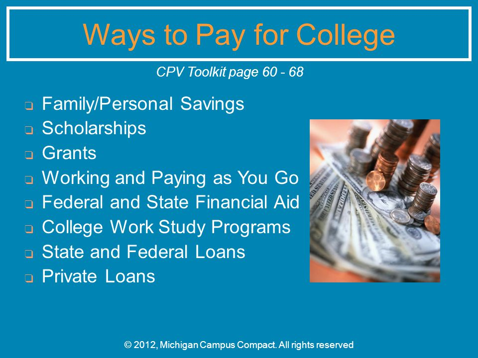 ❑ Family/Personal Savings ❑ Scholarships ❑ Grants ❑ Working and Paying as You Go ❑ Federal and State Financial Aid ❑ College Work Study Programs ❑ State and Federal Loans ❑ Private Loans © 2012, Michigan Campus Compact.
