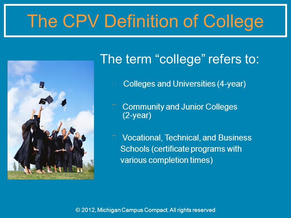 The term college refers to: Colleges and Universities (4-year) Community and Junior Colleges (2-year) Vocational, Technical, and Business Schools (certificate programs with various completion times) © 2012, Michigan Campus Compact.