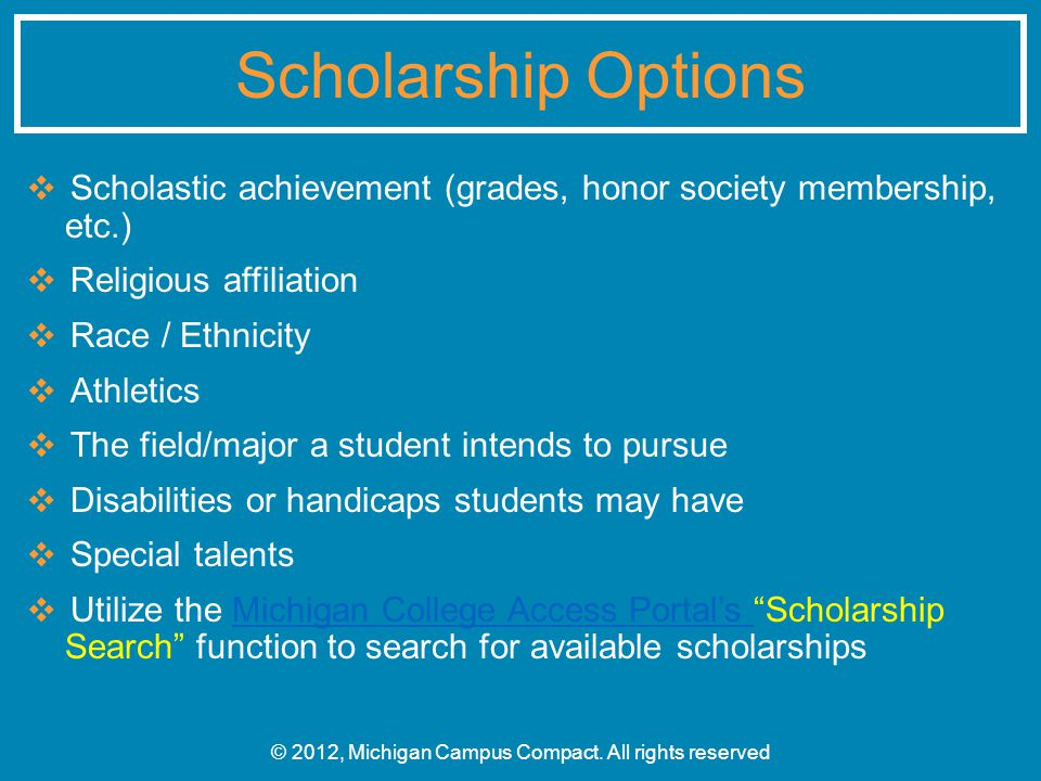 ❖ Scholastic achievement (grades, honor society membership, etc.) ❖ Religious affiliation ❖ Race / Ethnicity ❖ Athletics ❖ The field/major a student intends to pursue ❖ Disabilities or handicaps students may have ❖ Special talents ❖ Utilize the Michigan College Access Portal's Scholarship Search function to search for available scholarshipsMichigan College Access Portal's © 2012, Michigan Campus Compact.