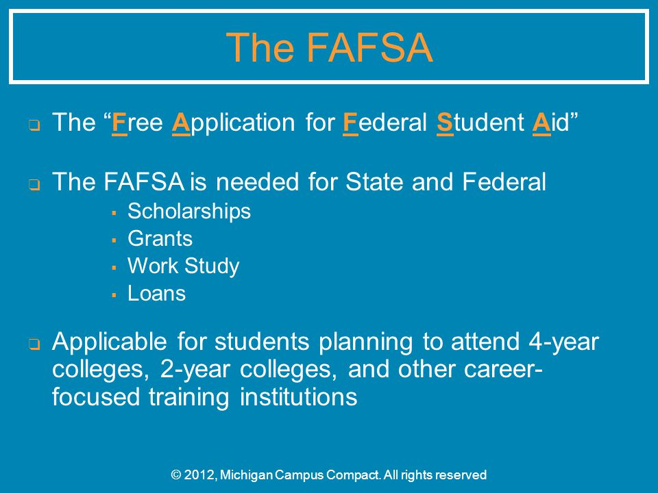 ❑ The Free Application for Federal Student Aid ❑ The FAFSA is needed for State and Federal ▪ Scholarships ▪ Grants ▪ Work Study ▪ Loans ❑ Applicable for students planning to attend 4-year colleges, 2-year colleges, and other career- focused training institutions © 2012, Michigan Campus Compact.
