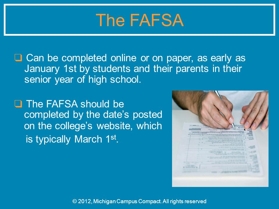 ❑ Can be completed online or on paper, as early as January 1st by students and their parents in their senior year of high school. ❑ The FAFSA should b