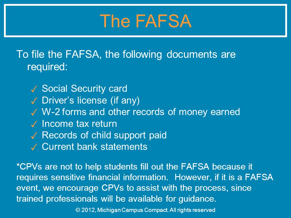 To file the FAFSA, the following documents are required: ✓ Social Security card ✓ Driver's license (if any) ✓ W-2 forms and other records of money earned ✓ Income tax return ✓ Records of child support paid ✓ Current bank statements *CPVs are not to help students fill out the FAFSA because it requires sensitive financial information.