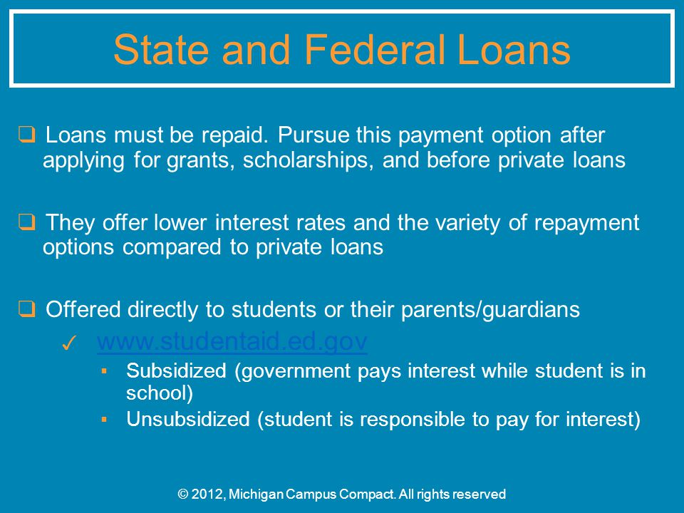 ❑ Loans must be repaid. Pursue this payment option after applying for grants, scholarships, and before private loans ❑ They offer lower interest rates
