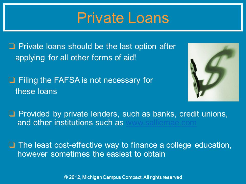 ❑ Private loans should be the last option after applying for all other forms of aid! ❑ Filing the FAFSA is not necessary for these loans ❑ Provided by