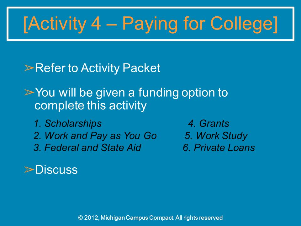 [Activity 4 – Paying for College] ➢ Refer to Activity Packet ➢ You will be given a funding option to complete this activity ➢ Discuss © 2012, Michigan Campus Compact.