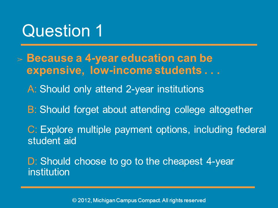 Question 1 ➢ Because a 4-year education can be expensive, low-income students...