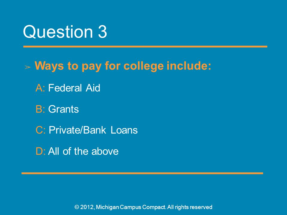 Question 3 ➢ Ways to pay for college include: A: Federal Aid B: Grants C: Private/Bank Loans D: All of the above © 2012, Michigan Campus Compact.
