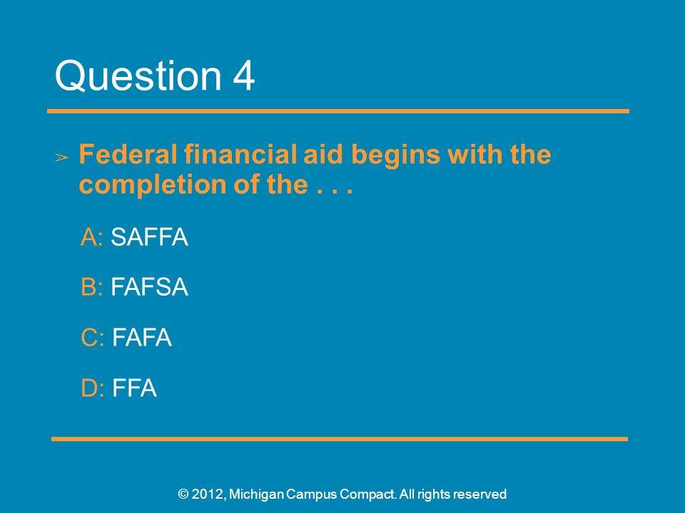 Question 4 ➢ Federal financial aid begins with the completion of the... A: SAFFA B: FAFSA C: FAFA D: FFA © 2012, Michigan Campus Compact. All rights r