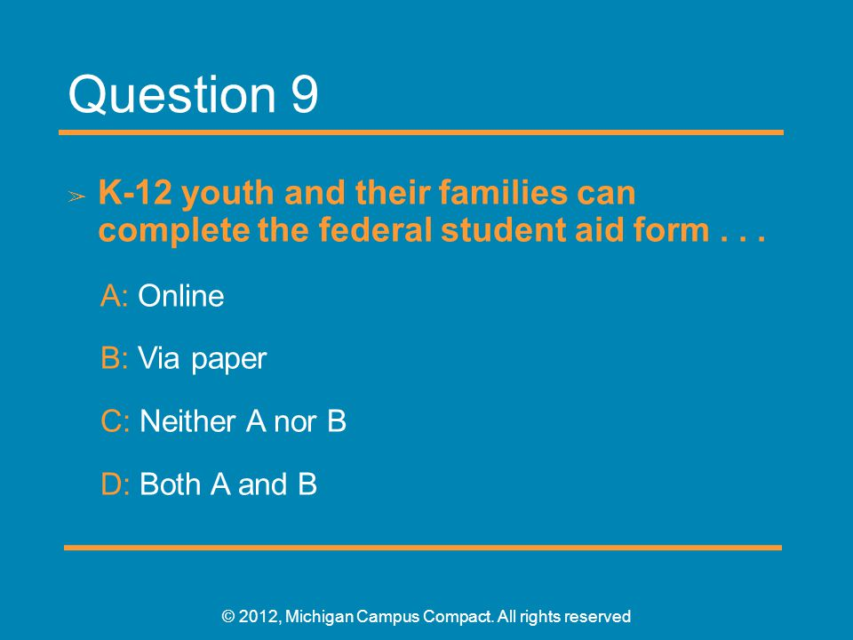 Question 9 ➢ K-12 youth and their families can complete the federal student aid form... A: Online B: Via paper C: Neither A nor B D: Both A and B © 20