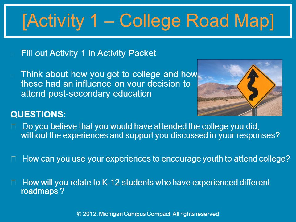 [Activity 1 – College Road Map] Fill out Activity 1 in Activity Packet Think about how you got to college and how these had an influence on your decision to attend post-secondary education QUESTIONS: Do you believe that you would have attended the college you did, without the experiences and support you discussed in your responses.